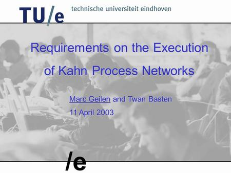 Requirements on the Execution of Kahn Process Networks Marc Geilen and Twan Basten 11 April 2003 /e.