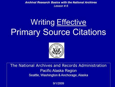 Writing Effective Primary Source Citations The National Archives and Records Administration Pacific Alaska Region Seattle, Washington & Anchorage, Alaska.