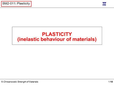 1 /18 M.Chrzanowski: Strength of Materials SM2-011: Plasticity PLASTICITY (inelastic behaviour of materials)