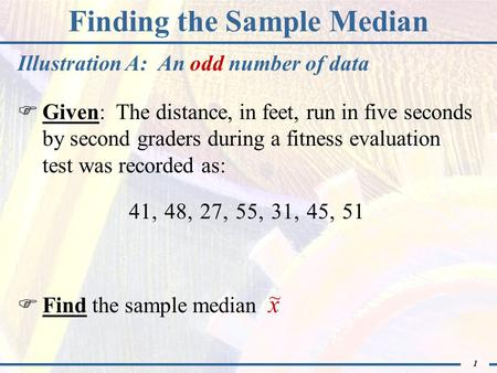 1 Finding the Sample Median  Given: The distance, in feet, run in five seconds by second graders during a fitness evaluation test was recorded as:  Find.