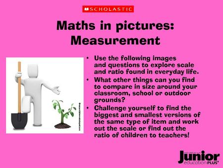 Maths in pictures: Measurement Use the following images and questions to explore scale and ratio found in everyday life. What other things can you find.