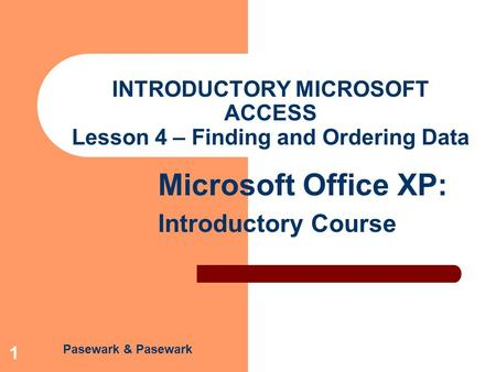 Pasewark & Pasewark Microsoft Office XP: Introductory Course 1 INTRODUCTORY MICROSOFT ACCESS Lesson 4 – Finding and Ordering Data.