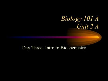 Biology 101 A Unit 2 A Day Three: Intro to Biochemistry.