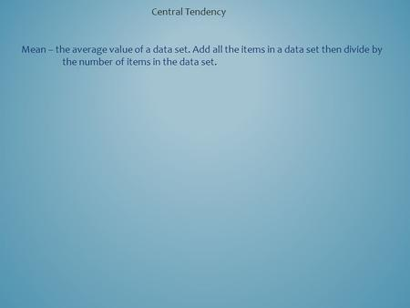 Central Tendency Mean – the average value of a data set. Add all the items in a data set then divide by the number of items in the data set.