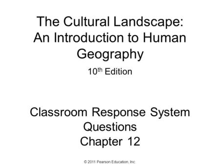 © 2011 Pearson Education, Inc. The Cultural Landscape: An Introduction to Human Geography 10 th Edition Classroom Response System Questions Chapter 12.