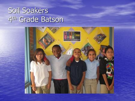Soil Soakers 4 th Grade Batson. Problem: Which type of soil will retain the most amount of water: sand, humus, clay, or gravel?