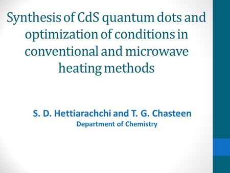 Synthesis of CdS quantum dots and optimization of conditions in conventional and microwave heating methods S. D. Hettiarachchi and T. G. Chasteen Department.