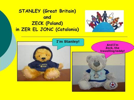 STANLEY (Great Britain) and ZECK (Poland) in ZER EL JONC (Catalonia) I'm Stanley! And I'm Zeck, the travelling teddy!