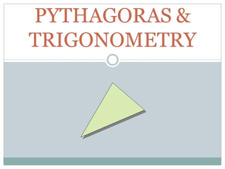 PYTHAGORAS & TRIGONOMETRY. PYTHAGORAS Can only occur in a right angled triangle Pythagoras Theorem states: hypotenuse right angle e.g. square root undoes.