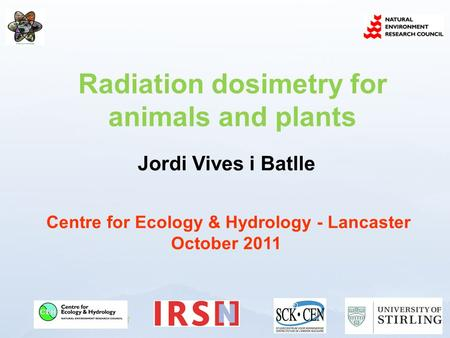 Www.ceh.ac.uk/PROTECT Jordi Vives i Batlle Centre for Ecology & Hydrology - Lancaster October 2011 Radiation dosimetry for animals and plants.