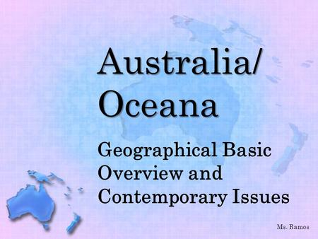 Australia/ Oceana Geographical Basic Overview and Contemporary Issues Ms. Ramos.