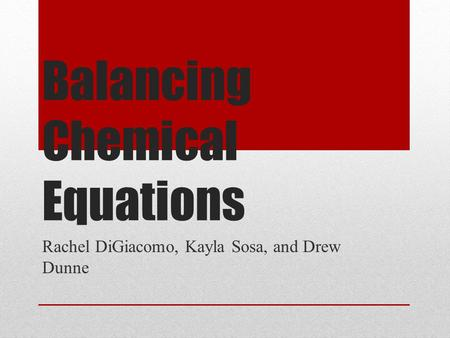 Balancing Chemical Equations Rachel DiGiacomo, Kayla Sosa, and Drew Dunne.