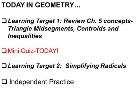 TODAY IN GEOMETRY…  Learning Target 1: Review Ch. 5 concepts- Triangle Midsegments, Centroids and Inequalities  Mini Quiz-TODAY!  Learning Target 2: