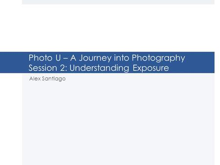 Photo U – A Journey into Photography Session 2: Understanding Exposure Alex Santiago.