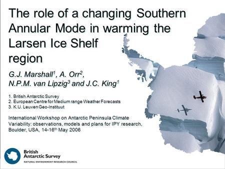 The role of a changing Southern Annular Mode in warming the Larsen Ice Shelf region G.J. Marshall 1, A. Orr 2, N.P.M. van Lipzig 3 and J.C. King 1 1. British.