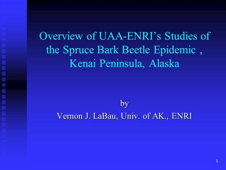 1 Overview of UAA-ENRI's Studies of the Spruce Bark Beetle Epidemic, Kenai Peninsula, Alaska by Vernon J. LaBau, Univ. of AK., ENRI.