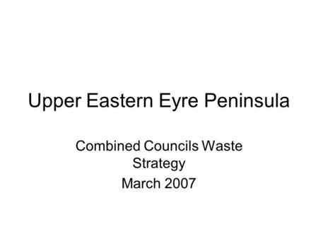 Upper Eastern Eyre Peninsula Combined Councils Waste Strategy March 2007.