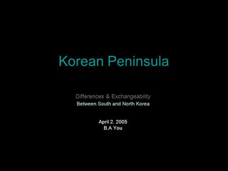 Korean Peninsula Differences & Exchangeability Between South and North Korea April 2. 2005 B.A You.