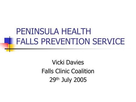 PENINSULA HEALTH FALLS PREVENTION SERVICE Vicki Davies Falls Clinic Coalition 29 th July 2005.