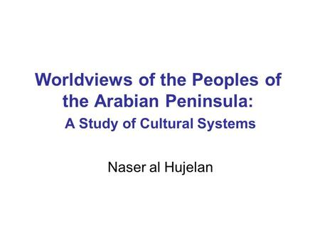 Worldviews of the Peoples of the Arabian Peninsula: A Study of Cultural Systems Naser al Hujelan.