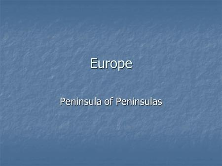 Europe Peninsula of Peninsulas. Stretches from Asia Contains many more smaller peninsulas Most locations no more than 300 miles from ocean or seas.