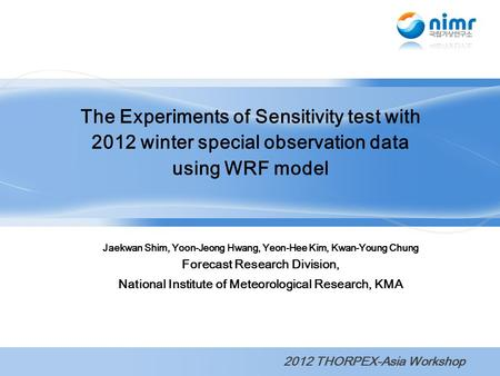 Jaekwan Shim, Yoon-Jeong Hwang, Yeon-Hee Kim, Kwan-Young Chung Forecast Research Division, National Institute of Meteorological Research, KMA The Experiments.