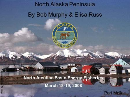Title slide w/ Port Moller photo North Alaska Peninsula By Bob Murphy & Elisa Russ Port Moller North Aleutian Basin Energy-Fisheries March 18-19, 2008.