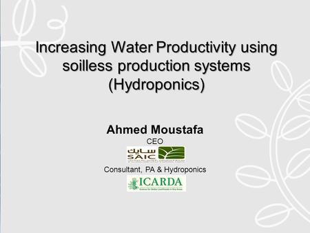 Increasing Water Productivity using soilless production systems (Hydroponics) Ahmed Moustafa CEO Consultant, PA & Hydroponics.