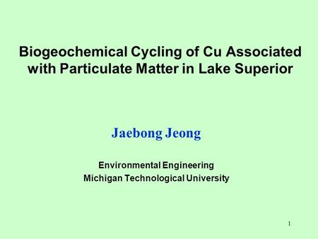 1 Biogeochemical Cycling of Cu Associated with Particulate Matter in Lake Superior Jaebong Jeong Environmental Engineering Michigan Technological University.