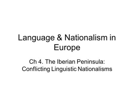 Language & Nationalism in Europe Ch 4. The Iberian Peninsula: Conflicting Linguistic Nationalisms.
