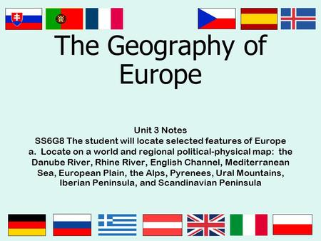 The Geography of Europe Unit 3 Notes SS6G8 The student will locate selected features of Europe a. Locate on a world and regional political-physical map: