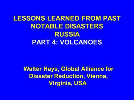 LESSONS LEARNED FROM PAST NOTABLE DISASTERS RUSSIA PART 4: VOLCANOES Walter Hays, Global Alliance for Disaster Reduction, Vienna, Virginia, USA.
