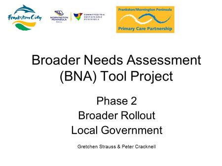Broader Needs Assessment (BNA) Tool Project Phase 2 Broader Rollout Local Government Gretchen Strauss & Peter Cracknell.
