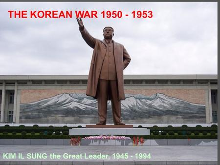THE KOREAN WAR 1950 - 1953 KIM IL SUNG the Great Leader, 1945 - 1994.