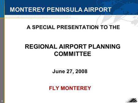 0 MONTEREY PENINSULA AIRPORT A SPECIAL PRESENTATION TO THE REGIONAL AIRPORT PLANNING COMMITTEE June 27, 2008 FLY MONTEREY.