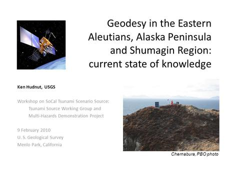 Geodesy in the Eastern Aleutians, Alaska Peninsula and Shumagin Region: current state of knowledge Ken Hudnut, USGS Workshop on SoCal Tsunami Scenario.