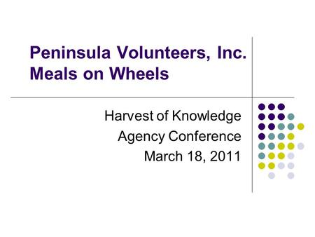 Peninsula Volunteers, Inc. Meals on Wheels Harvest of Knowledge Agency Conference March 18, 2011.