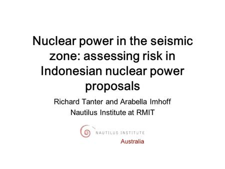 Richard Tanter and Arabella Imhoff Nautilus Institute at RMIT Nuclear power in the seismic zone: assessing risk in Indonesian nuclear power proposals.