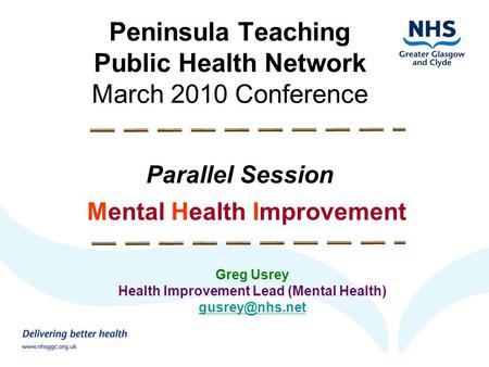 Peninsula Teaching Public Health Network March 2010 Conference Parallel Session Mental Health Improvement Greg Usrey Health Improvement Lead (Mental Health)