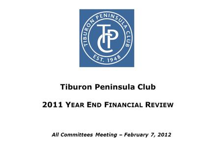 Tiburon Peninsula Club 2011 Y EAR E ND F INANCIAL R EVIEW All Committees Meeting – February 7, 2012.