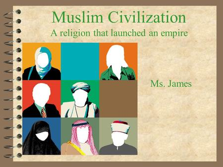Muslim Civilization A religion that launched an empire Ms. James.