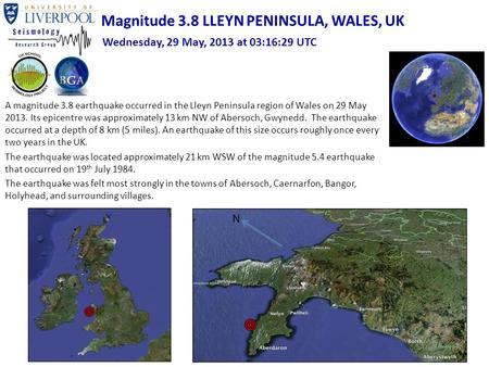 A magnitude 3.8 earthquake occurred in the Lleyn Peninsula region of Wales on 29 May 2013. Its epicentre was approximately 13 km NW of Abersoch, Gwynedd.