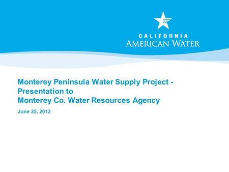 Monterey Peninsula Water Supply Project - Presentation to Monterey Co. Water Resources Agency June 25, 2012.