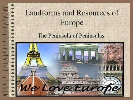 Landforms and Resources of Europe The Peninsula of Peninsulas.