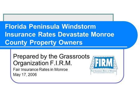 Florida Peninsula Windstorm Insurance Rates Devastate Monroe County Property Owners Prepared by the Grassroots Organization F.I.R.M. Fair Insurance Rates.