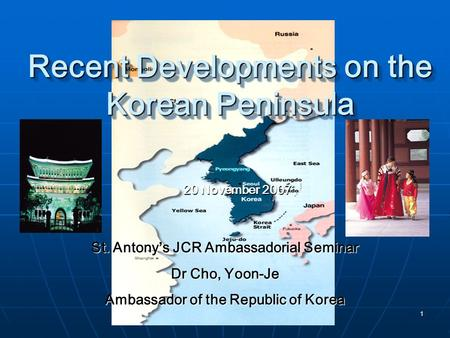 1 Recent Developments on the Korean Peninsula 20 November 2007 St. Antony's JCR Ambassadorial Seminar Dr Cho, Yoon-Je Ambassador of the Republic of Korea.