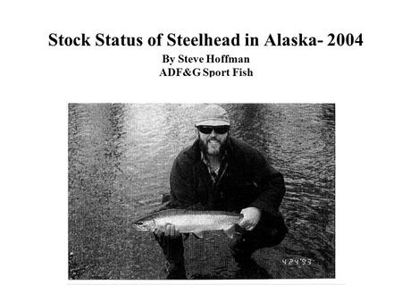 Stock Status of Steelhead in Alaska- 2004 By Steve Hoffman ADF&G Sport Fish Ketchikan, Alaska.