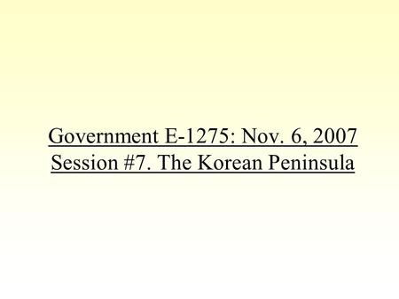 Government E-1275: Nov. 6, 2007 Session #7. The Korean Peninsula.