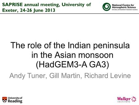 SAPRISE annual meeting, University of Exeter, 24-26 June 2013 The role of the Indian peninsula in the Asian monsoon (HadGEM3-A GA3) Andy Tuner, Gill Martin,
