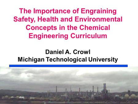 The Importance of Engraining Safety, Health and Environmental Concepts in the Chemical Engineering Curriculum Daniel A. Crowl Michigan Technological University.